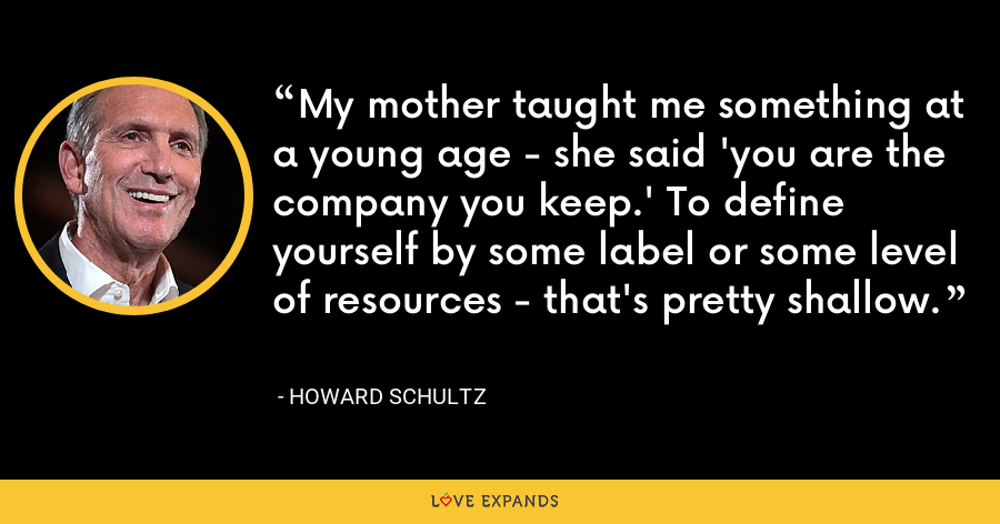 My mother taught me something at a young age - she said 'you are the company you keep.' To define yourself by some label or some level of resources - that's pretty shallow. - Howard Schultz