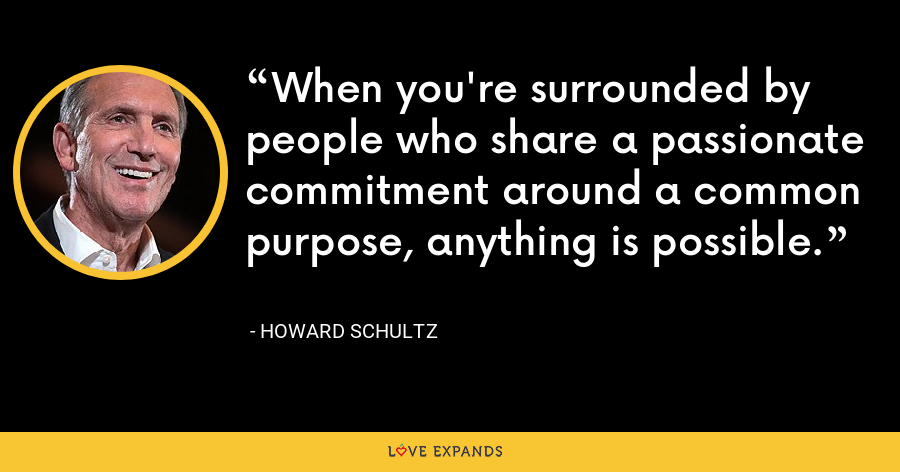 When you're surrounded by people who share a passionate commitment around a common purpose, anything is possible. - Howard Schultz