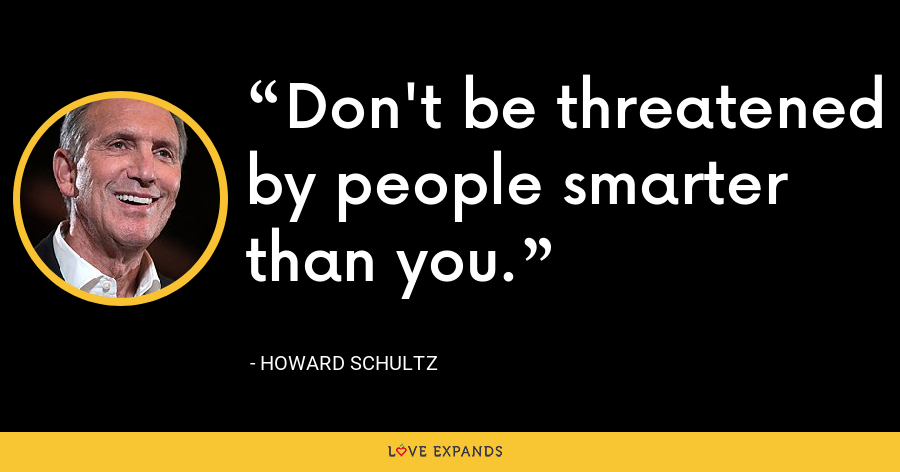 Don't be threatened by people smarter than you. - Howard Schultz