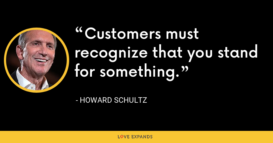 Customers must recognize that you stand for something. - Howard Schultz