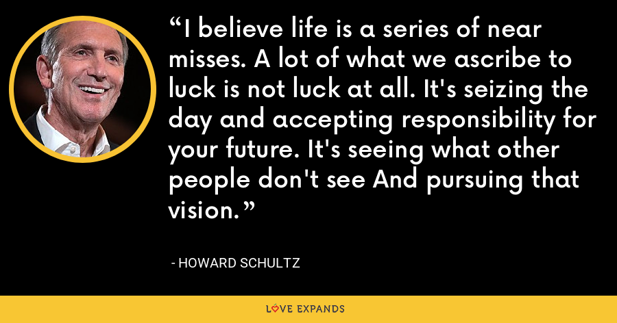 I believe life is a series of near misses. A lot of what we ascribe to luck is not luck at all. It's seizing the day and accepting responsibility for your future. It's seeing what other people don't see And pursuing that vision. - Howard Schultz