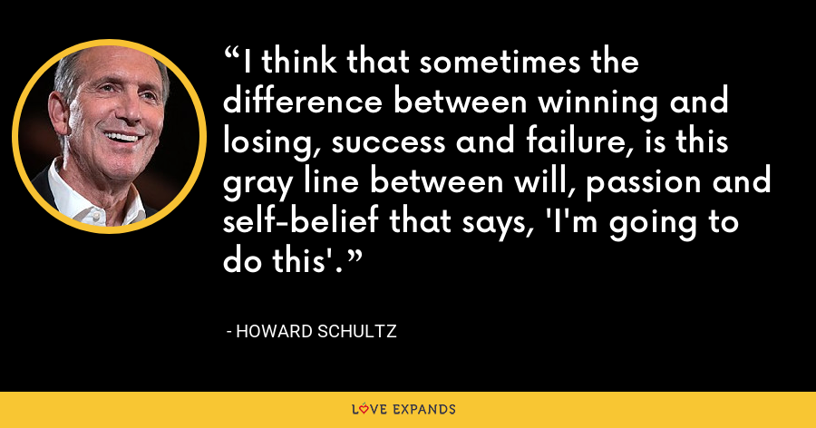 I think that sometimes the difference between winning and losing, success and failure, is this gray line between will, passion and self-belief that says, 'I'm going to do this'. - Howard Schultz