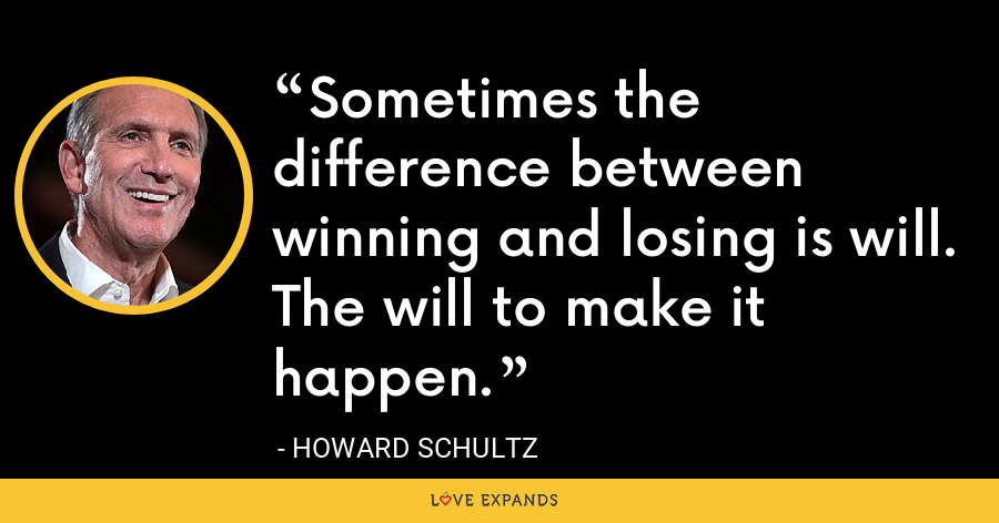 Sometimes the difference between winning and losing is will. The will to make it happen. - Howard Schultz