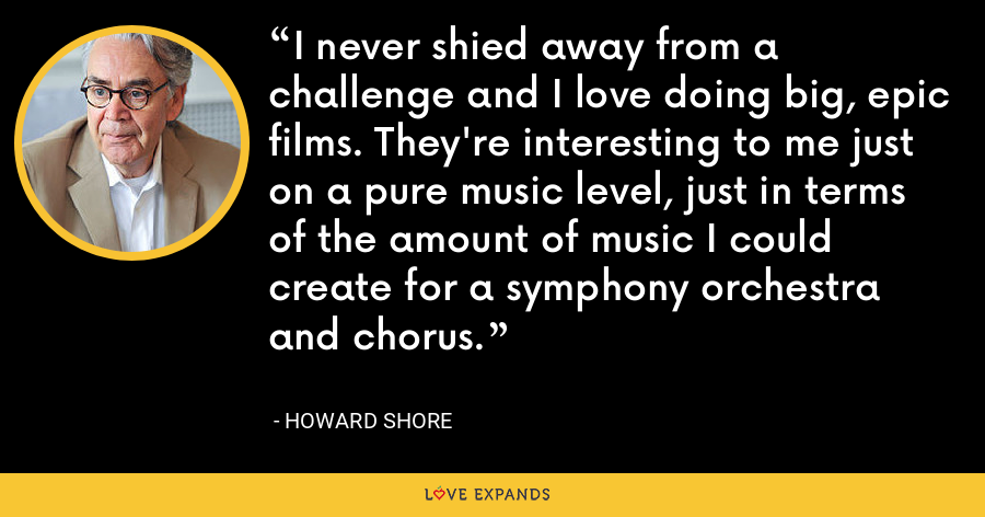 I never shied away from a challenge and I love doing big, epic films. They're interesting to me just on a pure music level, just in terms of the amount of music I could create for a symphony orchestra and chorus. - Howard Shore