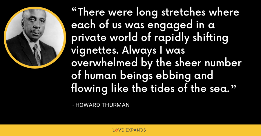 There were long stretches where each of us was engaged in a private world of rapidly shifting vignettes. Always I was overwhelmed by the sheer number of human beings ebbing and flowing like the tides of the sea. - Howard Thurman
