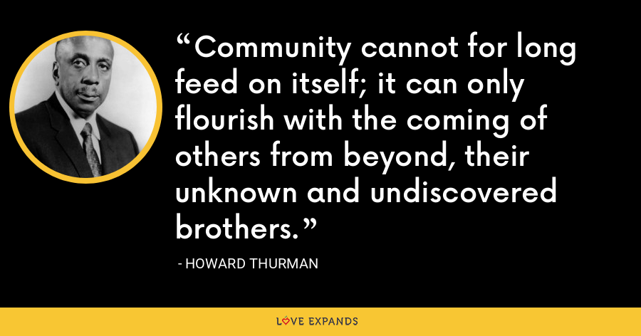 Community cannot for long feed on itself; it can only flourish with the coming of others from beyond, their unknown and undiscovered brothers. - Howard Thurman