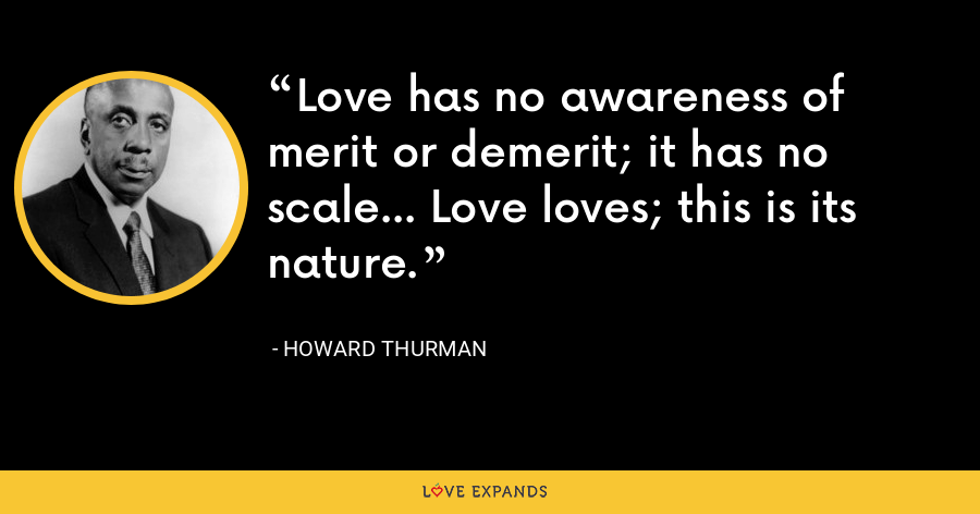 Love has no awareness of merit or demerit; it has no scale... Love loves; this is its nature. - Howard Thurman
