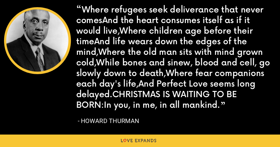 Where refugees seek deliverance that never comesAnd the heart consumes itself as if it would live,Where children age before their timeAnd life wears down the edges of the mind,Where the old man sits with mind grown cold,While bones and sinew, blood and cell, go slowly down to death,Where fear companions each day's life,And Perfect Love seems long delayed.CHRISTMAS IS WAITING TO BE BORN:In you, in me, in all mankind. - Howard Thurman
