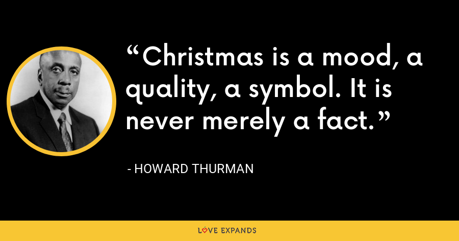 Christmas is a mood, a quality, a symbol. It is never merely a fact. - Howard Thurman