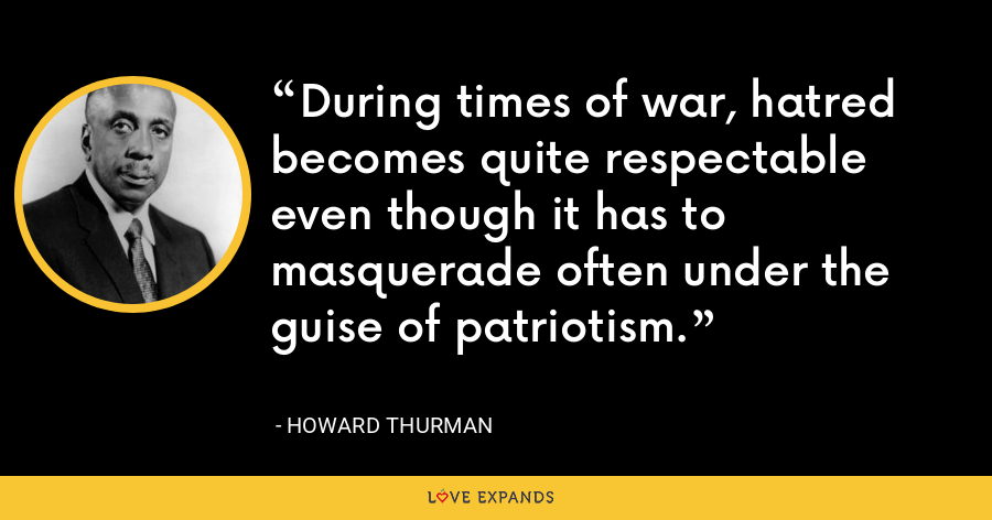 During times of war, hatred becomes quite respectable even though it has to masquerade often under the guise of patriotism. - Howard Thurman
