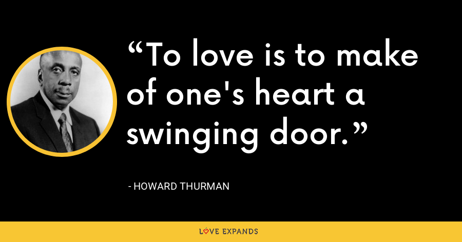 To love is to make of one's heart a swinging door. - Howard Thurman