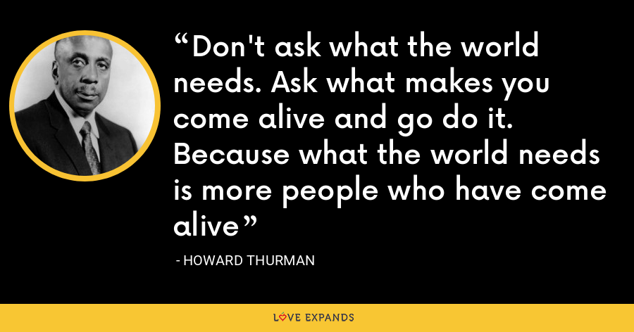 Don't ask what the world needs. Ask what makes you come alive and go do it. Because what the world needs is more people who have come alive - Howard Thurman