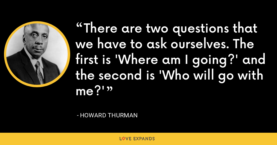There are two questions that we have to ask ourselves. The first is 'Where am I going?' and the second is 'Who will go with me?' - Howard Thurman