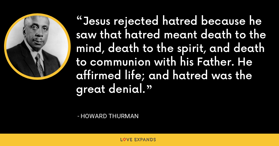 Jesus rejected hatred because he saw that hatred meant death to the mind, death to the spirit, and death to communion with his Father. He affirmed life; and hatred was the great denial. - Howard Thurman