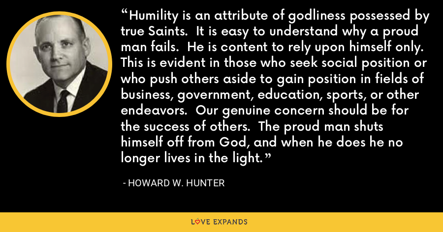 Humility is an attribute of godliness possessed by true Saints.  It is easy to understand why a proud man fails.  He is content to rely upon himself only.  This is evident in those who seek social position or who push others aside to gain position in fields of business, government, education, sports, or other endeavors.  Our genuine concern should be for the success of others.  The proud man shuts himself off from God, and when he does he no longer lives in the light. - Howard W. Hunter