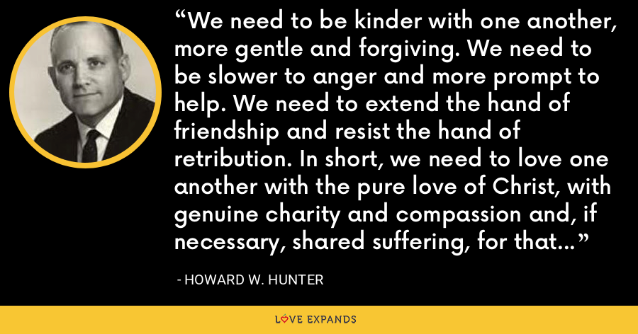We need to be kinder with one another, more gentle and forgiving. We need to be slower to anger and more prompt to help. We need to extend the hand of friendship and resist the hand of retribution. In short, we need to love one another with the pure love of Christ, with genuine charity and compassion and, if necessary, shared suffering, for that is the way God loves us. - Howard W. Hunter