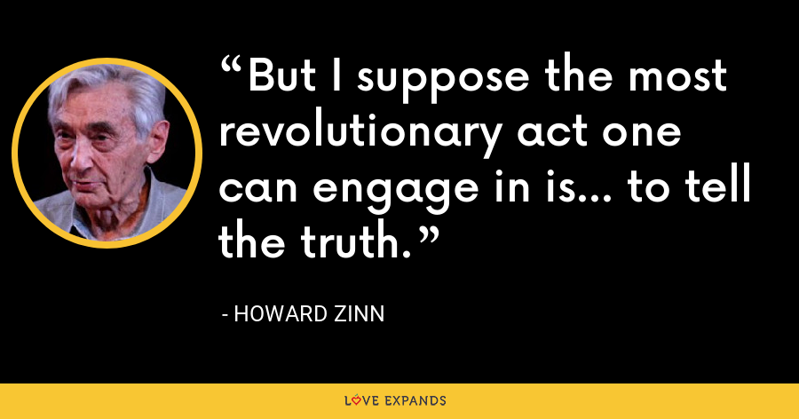 But I suppose the most revolutionary act one can engage in is... to tell the truth. - Howard Zinn