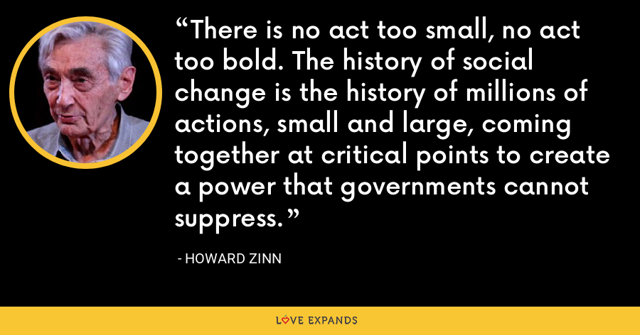 There is no act too small, no act too bold. The history of social change is the history of millions of actions, small and large, coming together at critical points to create a power that governments cannot suppress. - Howard Zinn
