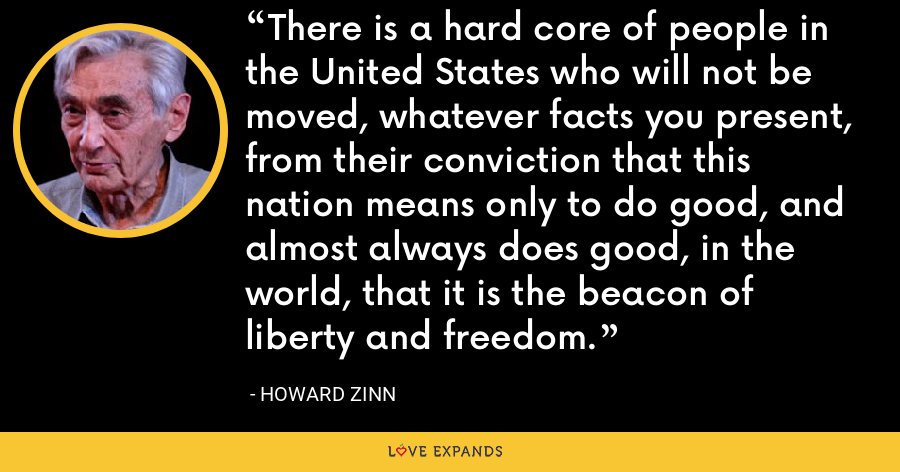 There is a hard core of people in the United States who will not be moved, whatever facts you present, from their conviction that this nation means only to do good, and almost always does good, in the world, that it is the beacon of liberty and freedom. - Howard Zinn