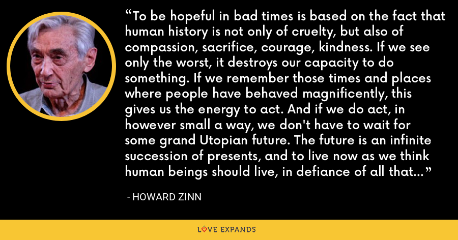 To be hopeful in bad times is based on the fact that human history is not only of cruelty, but also of compassion, sacrifice, courage, kindness. If we see only the worst, it destroys our capacity to do something. If we remember those times and places where people have behaved magnificently, this gives us the energy to act. And if we do act, in however small a way, we don't have to wait for some grand Utopian future. The future is an infinite succession of presents, and to live now as we think human beings should live, in defiance of all that is bad around us, is itself a marvelous victory. - Howard Zinn