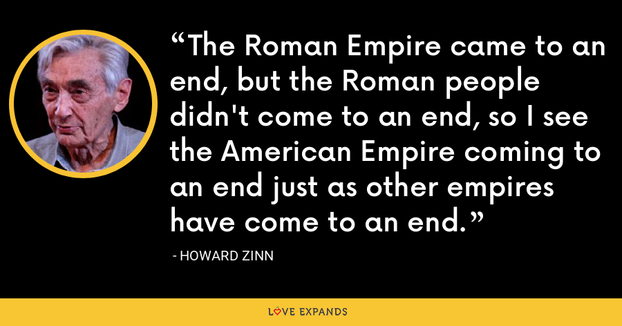 The Roman Empire came to an end, but the Roman people didn't come to an end, so I see the American Empire coming to an end just as other empires have come to an end. - Howard Zinn