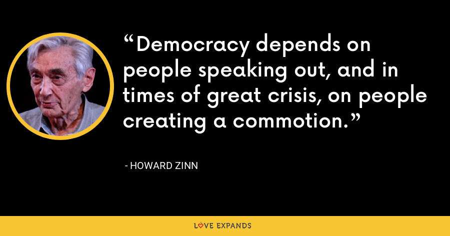 Democracy depends on people speaking out, and in times of great crisis, on people creating a commotion. - Howard Zinn