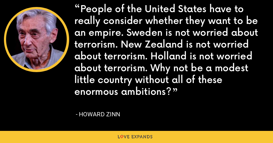 People of the United States have to really consider whether they want to be an empire. Sweden is not worried about terrorism. New Zealand is not worried about terrorism. Holland is not worried about terrorism. Why not be a modest little country without all of these enormous ambitions? - Howard Zinn