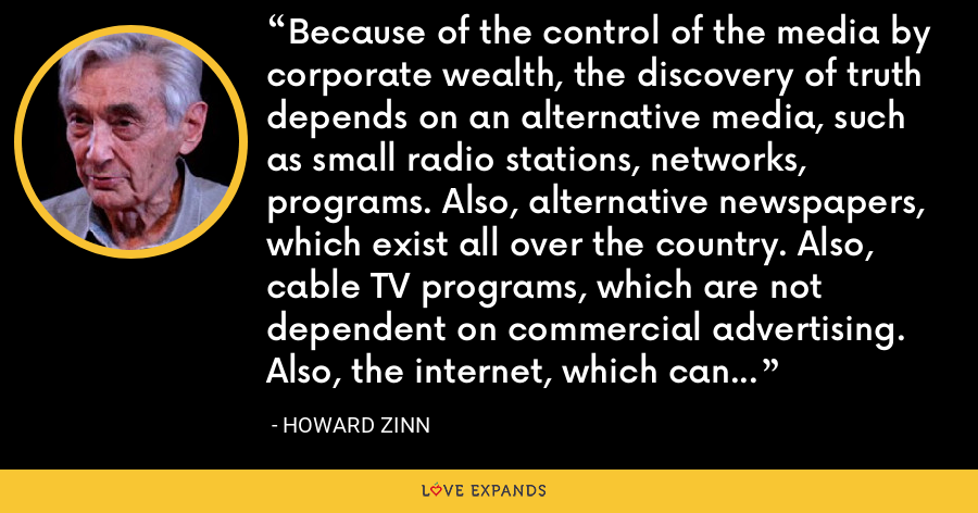 Because of the control of the media by corporate wealth, the discovery of truth depends on an alternative media, such as small radio stations, networks, programs. Also, alternative newspapers, which exist all over the country. Also, cable TV programs, which are not dependent on commercial advertising. Also, the internet, which can reach millions of people by-passing the conventional media. - Howard Zinn