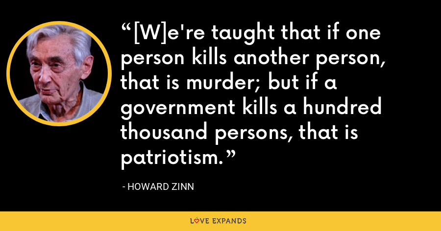 [W]e're taught that if one person kills another person, that is murder; but if a government kills a hundred thousand persons, that is patriotism. - Howard Zinn