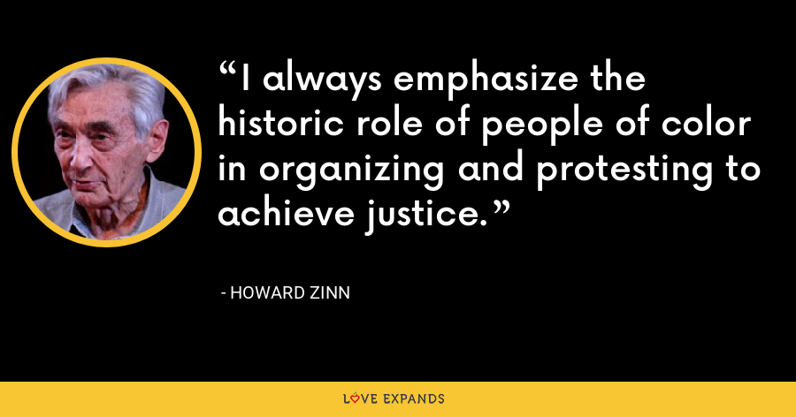 I always emphasize the historic role of people of color in organizing and protesting to achieve justice. - Howard Zinn