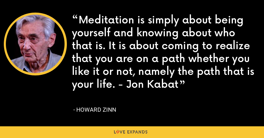 Meditation is simply about being yourself and knowing about who that is. It is about coming to realize that you are on a path whether you like it or not, namely the path that is your life. - Jon Kabat - Howard Zinn