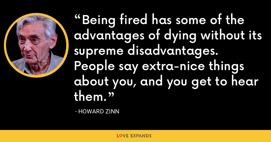 Being fired has some of the advantages of dying without its supreme disadvantages. People say extra-nice things about you, and you get to hear them. - Howard Zinn