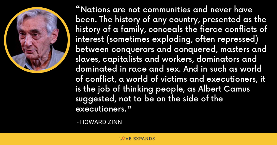 Nations are not communities and never have been. The history of any country, presented as the history of a family, conceals the fierce conflicts of interest (sometimes exploding, often repressed) between conquerors and conquered, masters and slaves, capitalists and workers, dominators and dominated in race and sex. And in such as world of conflict, a world of victims and executioners, it is the job of thinking people, as Albert Camus suggested, not to be on the side of the executioners. - Howard Zinn