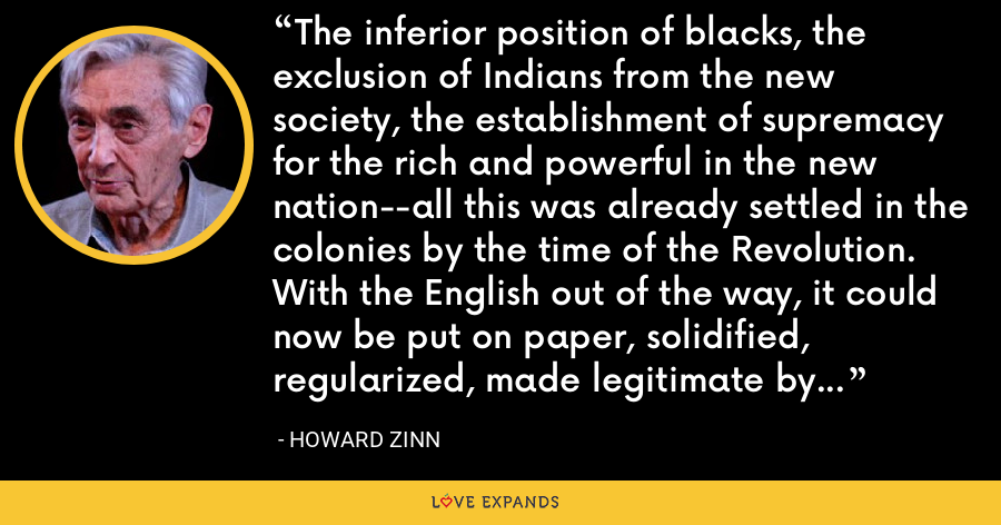 The inferior position of blacks, the exclusion of Indians from the new society, the establishment of supremacy for the rich and powerful in the new nation--all this was already settled in the colonies by the time of the Revolution. With the English out of the way, it could now be put on paper, solidified, regularized, made legitimate by the Constitution of the United States. - Howard Zinn
