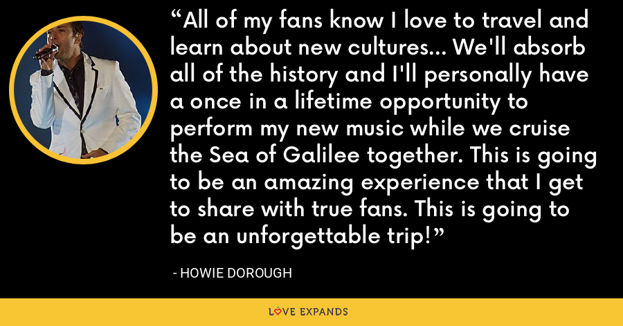 All of my fans know I love to travel and learn about new cultures... We'll absorb all of the history and I'll personally have a once in a lifetime opportunity to perform my new music while we cruise the Sea of Galilee together. This is going to be an amazing experience that I get to share with true fans. This is going to be an unforgettable trip! - Howie Dorough