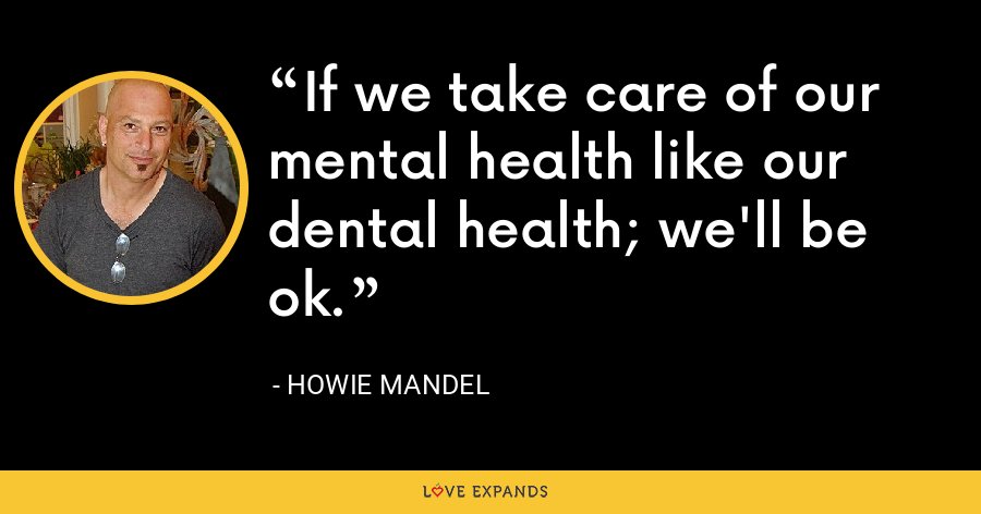 If we take care of our mental health like our dental health; we'll be ok. - Howie Mandel