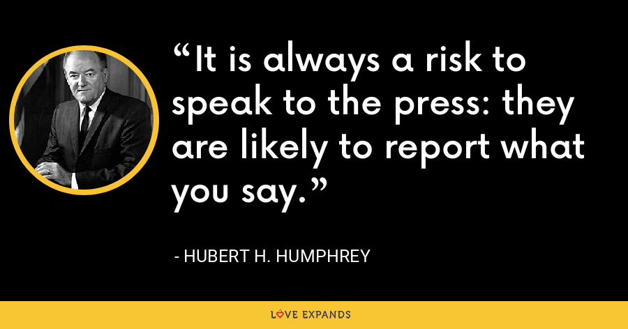 It is always a risk to speak to the press: they are likely to report what you say. - Hubert H. Humphrey