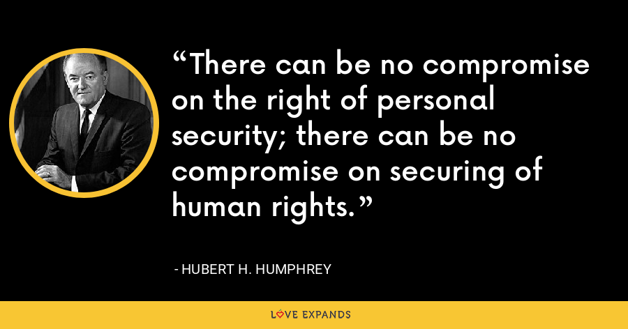 There can be no compromise on the right of personal security; there can be no compromise on securing of human rights. - Hubert H. Humphrey