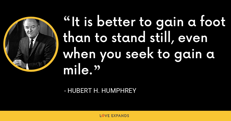 It is better to gain a foot than to stand still, even when you seek to gain a mile. - Hubert H. Humphrey