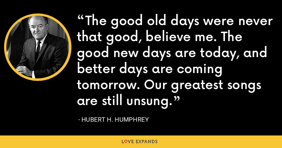 The good old days were never that good, believe me. The good new days are today, and better days are coming tomorrow. Our greatest songs are still unsung. - Hubert H. Humphrey