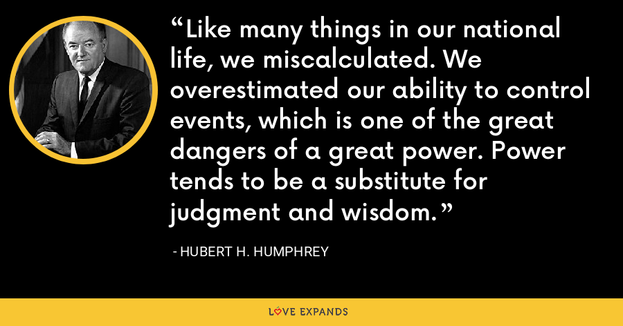 Like many things in our national life, we miscalculated. We overestimated our ability to control events, which is one of the great dangers of a great power. Power tends to be a substitute for judgment and wisdom. - Hubert H. Humphrey