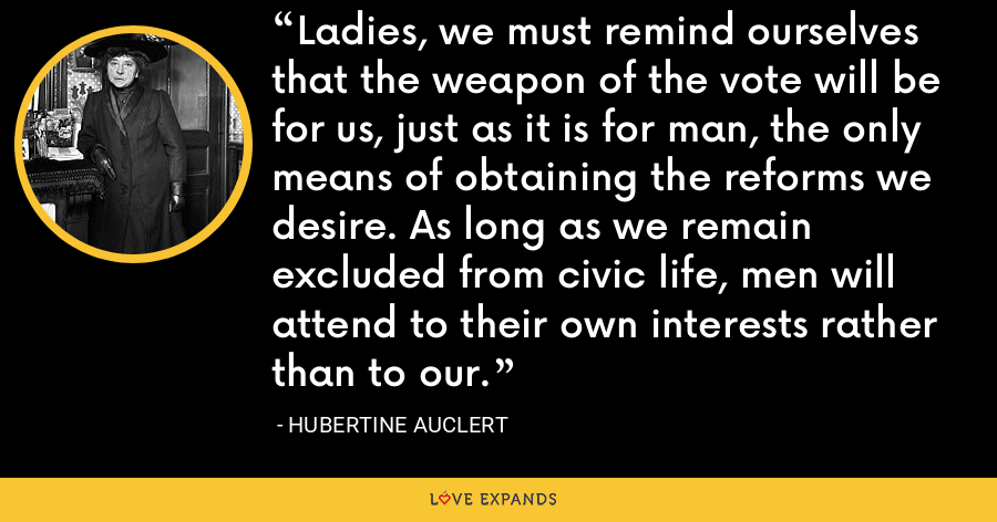 Ladies, we must remind ourselves that the weapon of the vote will be for us, just as it is for man, the only means of obtaining the reforms we desire. As long as we remain excluded from civic life, men will attend to their own interests rather than to our. - Hubertine Auclert