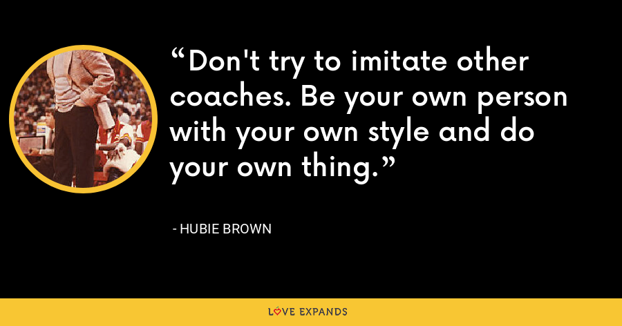 Don't try to imitate other coaches. Be your own person with your own style and do your own thing. - Hubie Brown