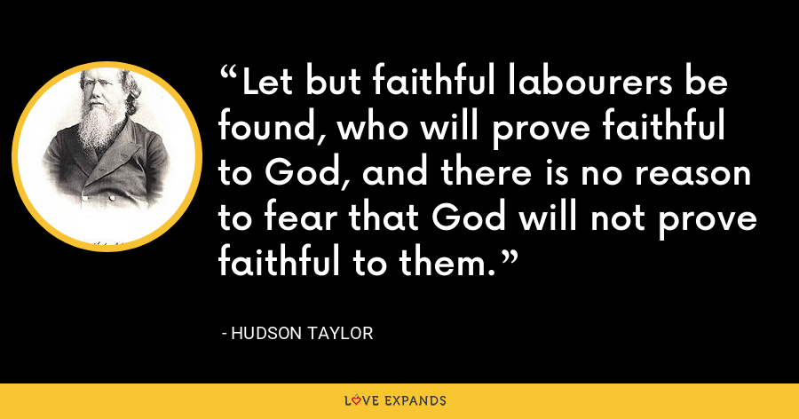 Let but faithful labourers be found, who will prove faithful to God, and there is no reason to fear that God will not prove faithful to them. - Hudson Taylor