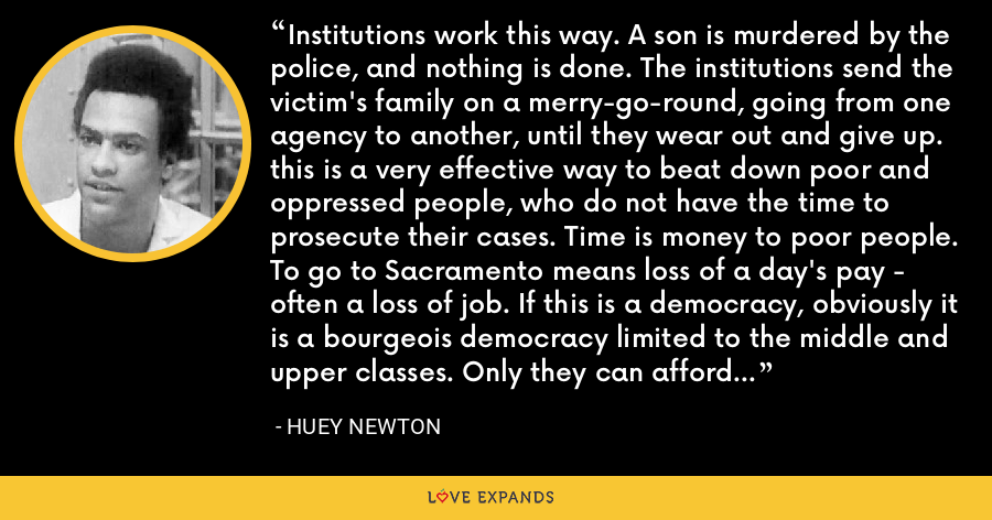 Institutions work this way. A son is murdered by the police, and nothing is done. The institutions send the victim's family on a merry-go-round, going from one agency to another, until they wear out and give up. this is a very effective way to beat down poor and oppressed people, who do not have the time to prosecute their cases. Time is money to poor people. To go to Sacramento means loss of a day's pay - often a loss of job. If this is a democracy, obviously it is a bourgeois democracy limited to the middle and upper classes. Only they can afford to participate in it. - Huey Newton