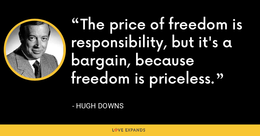 The price of freedom is responsibility, but it's a bargain, because freedom is priceless. - Hugh Downs
