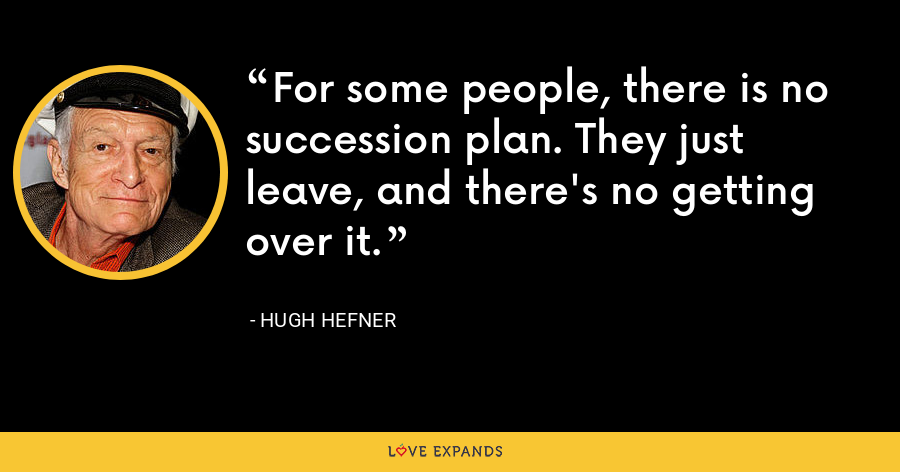 For some people, there is no succession plan. They just leave, and there's no getting over it. - Hugh Hefner