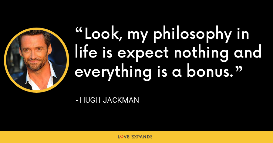 Look, my philosophy in life is expect nothing and everything is a bonus. - Hugh Jackman