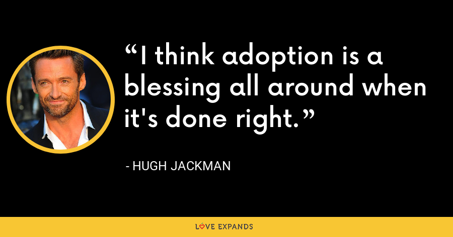 I think adoption is a blessing all around when it's done right. - Hugh Jackman