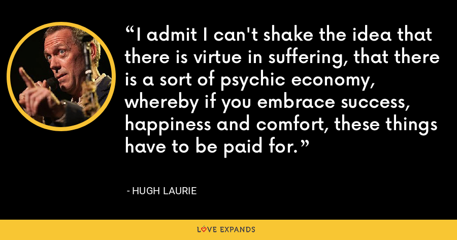 I admit I can't shake the idea that there is virtue in suffering, that there is a sort of psychic economy, whereby if you embrace success, happiness and comfort, these things have to be paid for. - Hugh Laurie